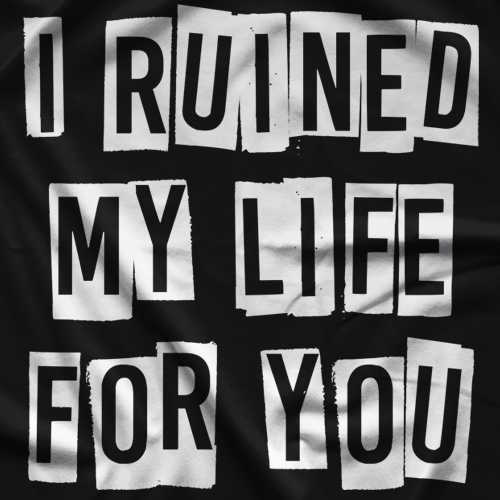 I Ruined My Life For You